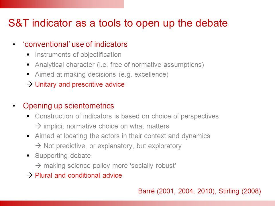 S&T indicator as a tools to open up the debate 'conventional' use of indicators  Instruments of objectification  Analytical character (i.e.