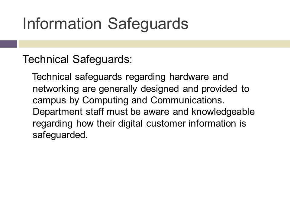 Information Safeguards Technical Safeguards: Technical safeguards regarding hardware and networking are generally designed and provided to campus by Computing and Communications.