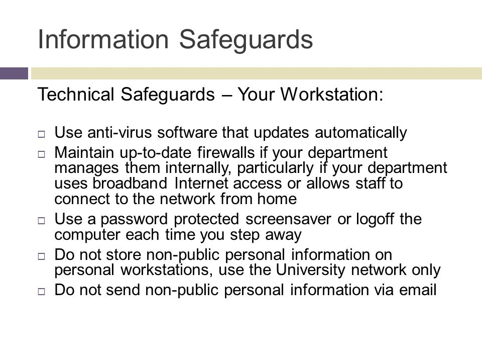Information Safeguards Technical Safeguards – Your Workstation:  Use anti-virus software that updates automatically  Maintain up-to-date firewalls if your department manages them internally, particularly if your department uses broadband Internet access or allows staff to connect to the network from home  Use a password protected screensaver or logoff the computer each time you step away  Do not store non-public personal information on personal workstations, use the University network only  Do not send non-public personal information via email