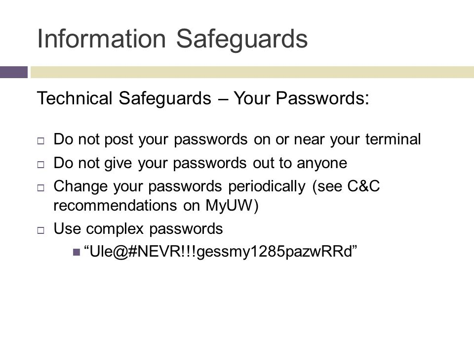 Information Safeguards Technical Safeguards – Your Passwords :  Do not post your passwords on or near your terminal  Do not give your passwords out to anyone  Change your passwords periodically (see C&C recommendations on MyUW)  Use complex passwords Ule@#NEVR!!!gessmy1285pazwRRd