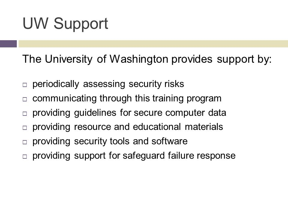 UW Support The University of Washington provides support by:  periodically assessing security risks  communicating through this training program  providing guidelines for secure computer data  providing resource and educational materials  providing security tools and software  providing support for safeguard failure response