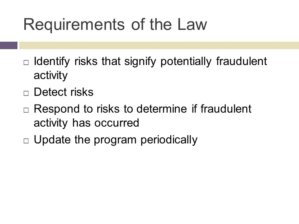 Requirements of the Law  Identify risks that signify potentially fraudulent activity  Detect risks  Respond to risks to determine if fraudulent activity has occurred  Update the program periodically