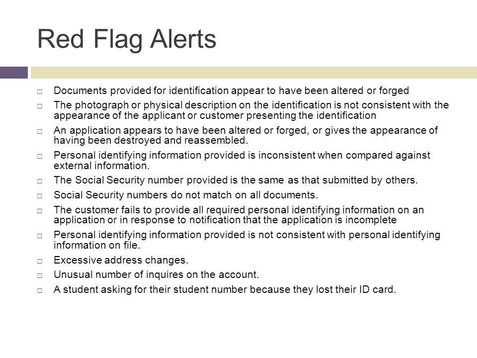 Red Flag Alerts  Documents provided for identification appear to have been altered or forged  The photograph or physical description on the identification is not consistent with the appearance of the applicant or customer presenting the identification  An application appears to have been altered or forged, or gives the appearance of having been destroyed and reassembled.