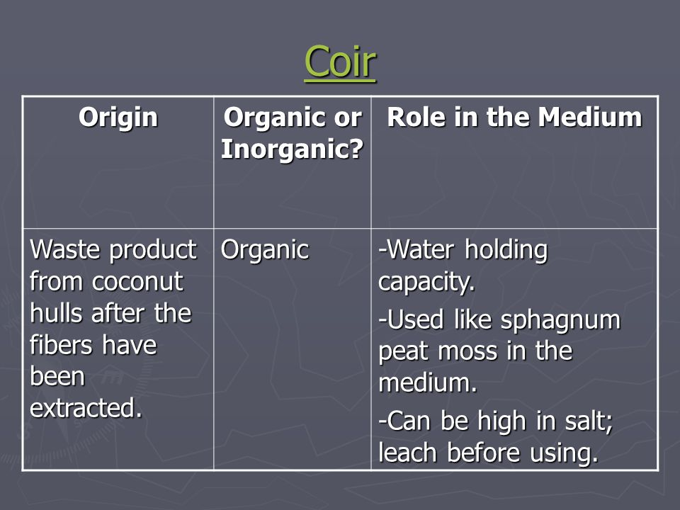 Coir Origin Organic or Inorganic? Role in the Medium Waste product from coconut hulls after the fibers have been extracted. Organic -Water holding cap