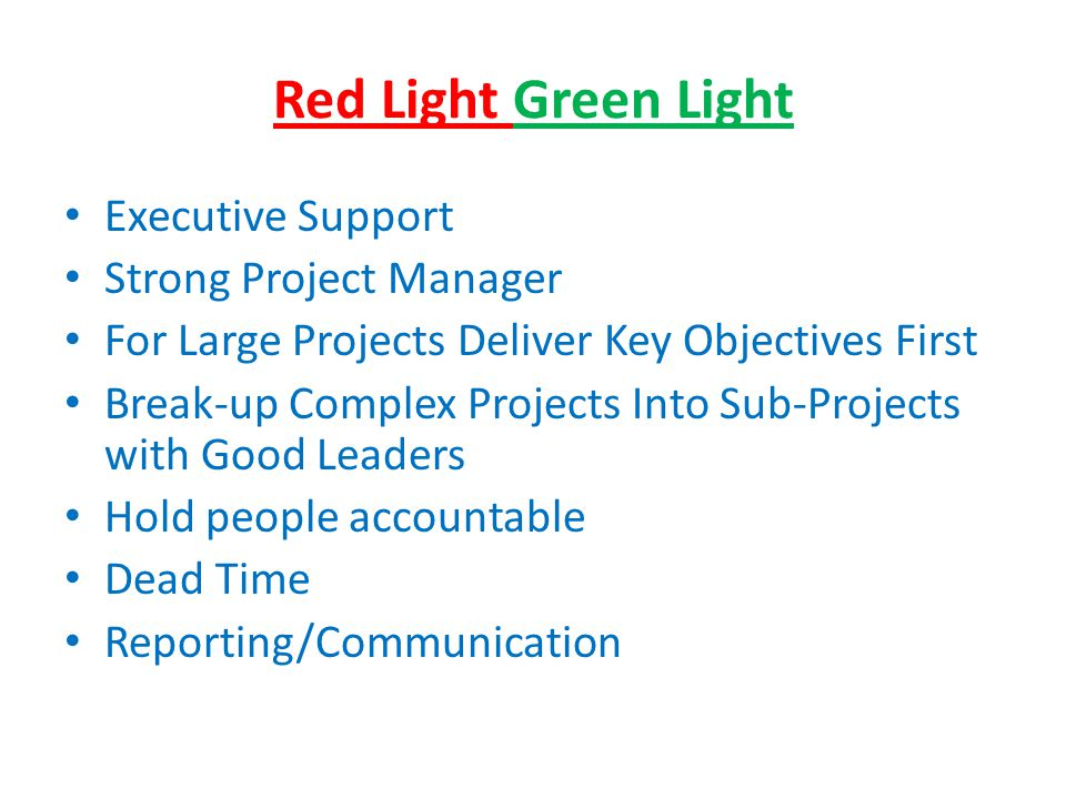 Red Light Green Light Executive Support Strong Project Manager For Large Projects Deliver Key Objectives First Break-up Complex Projects Into Sub-Projects with Good Leaders Hold people accountable Dead Time Reporting/Communication