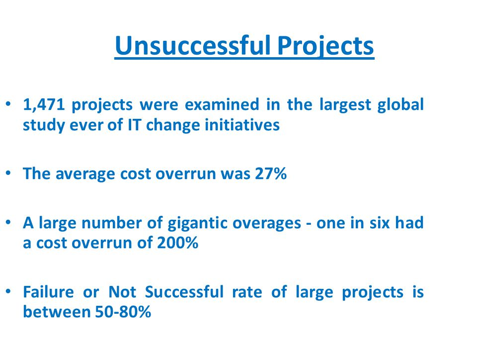 Unsuccessful Projects 1,471 projects were examined in the largest global study ever of IT change initiatives The average cost overrun was 27% A large number of gigantic overages - one in six had a cost overrun of 200% Failure or Not Successful rate of large projects is between 50-80%