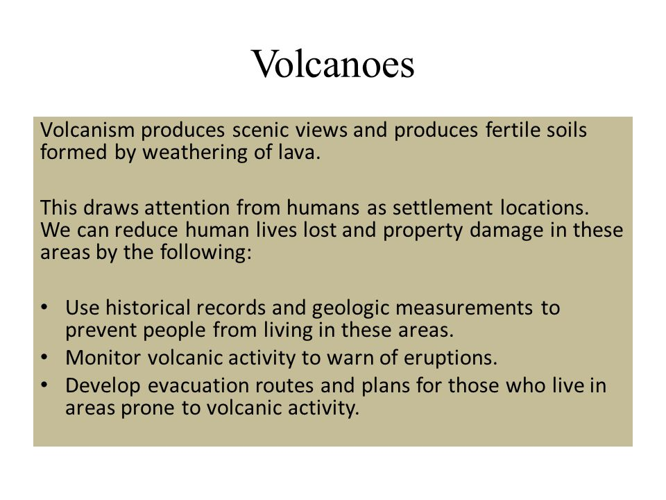Volcanoes Volcanism produces scenic views and produces fertile soils formed by weathering of lava. This draws attention from humans as settlement loca