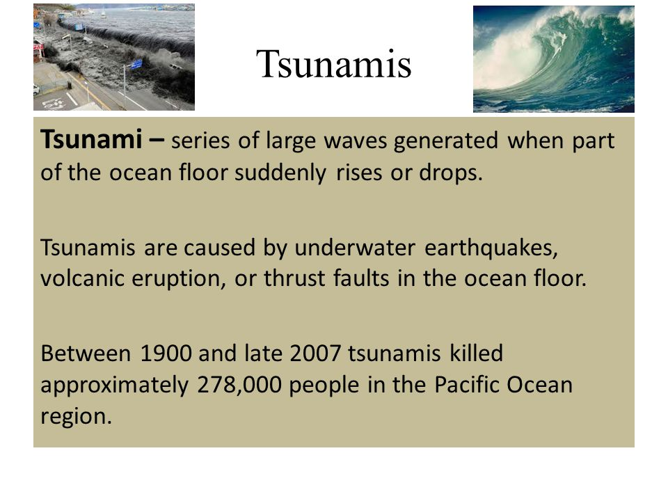 Tsunamis Tsunami – series of large waves generated when part of the ocean floor suddenly rises or drops. Tsunamis are caused by underwater earthquakes