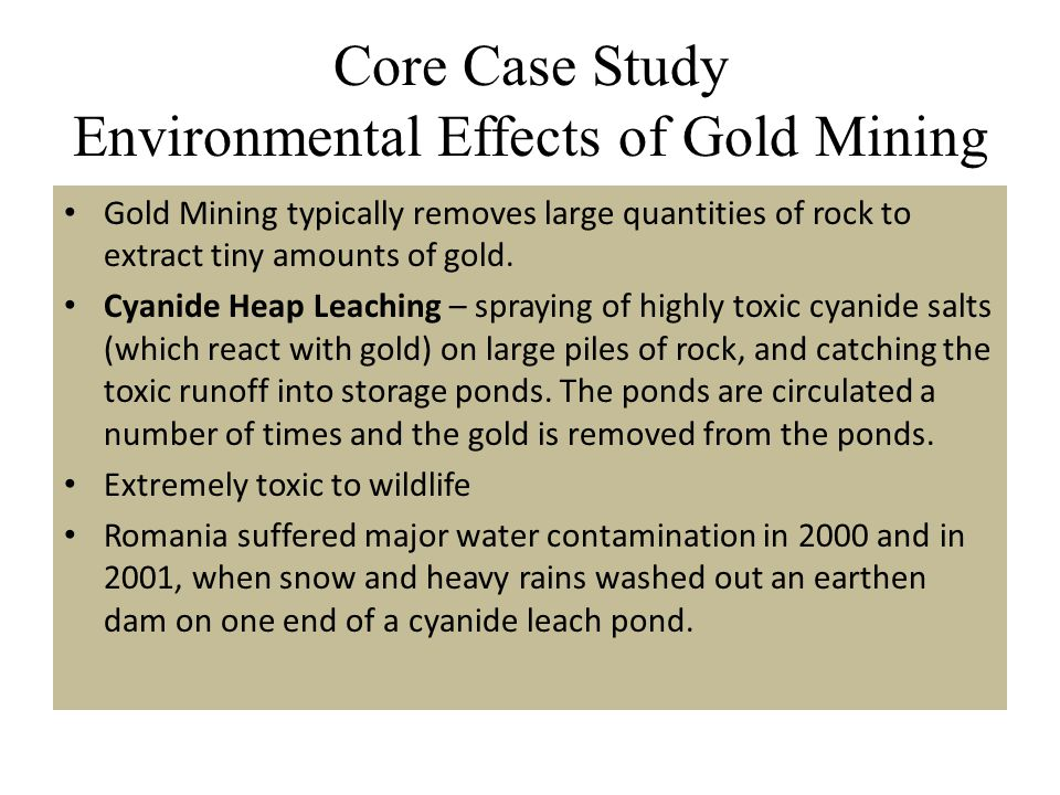 Core Case Study Environmental Effects of Gold Mining Gold Mining typically removes large quantities of rock to extract tiny amounts of gold. Cyanide H