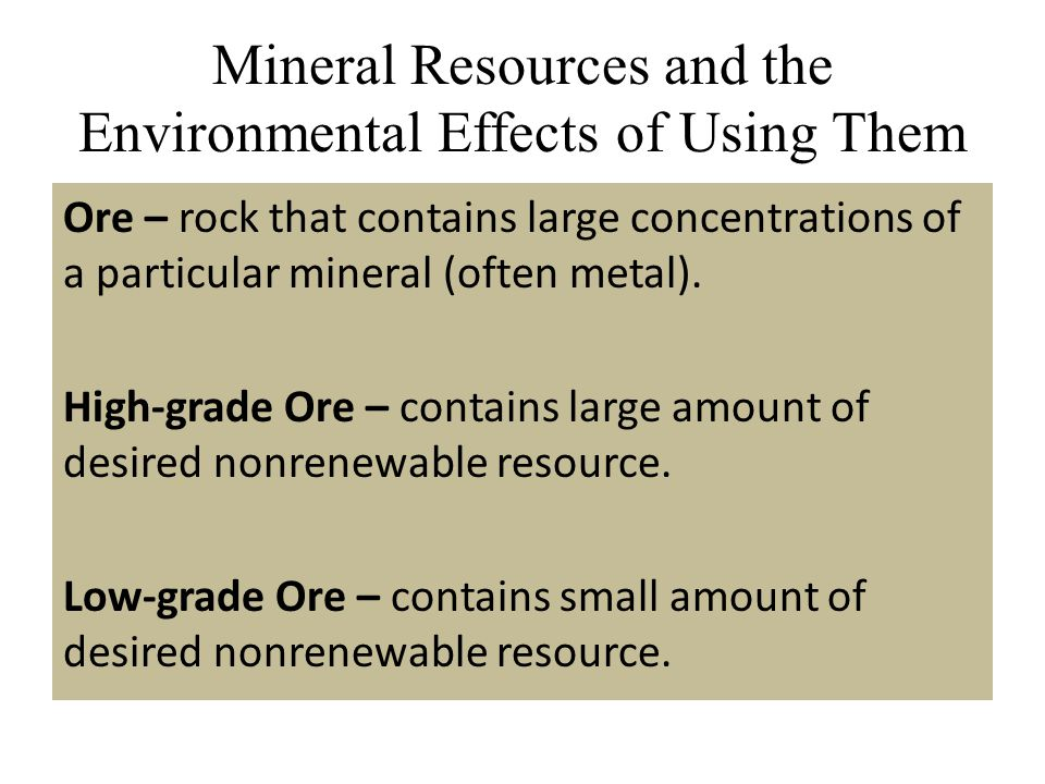 Mineral Resources and the Environmental Effects of Using Them Ore – rock that contains large concentrations of a particular mineral (often metal). Hig