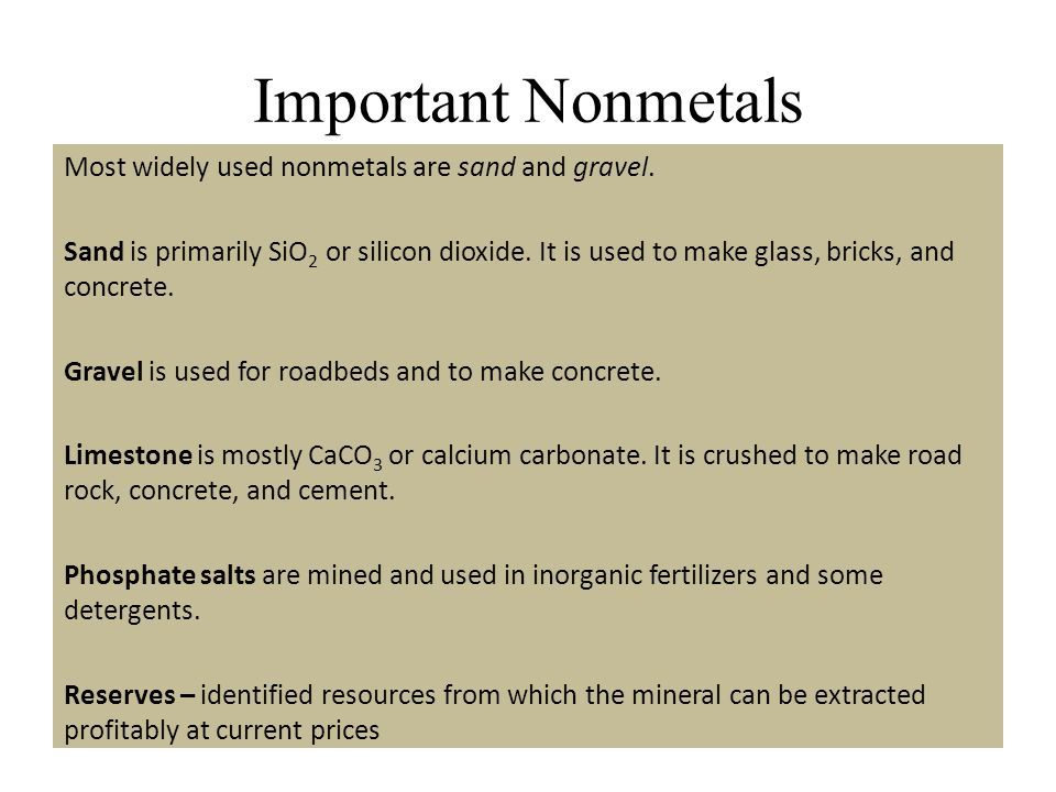 Important Nonmetals Most widely used nonmetals are sand and gravel. Sand is primarily SiO 2 or silicon dioxide. It is used to make glass, bricks, and