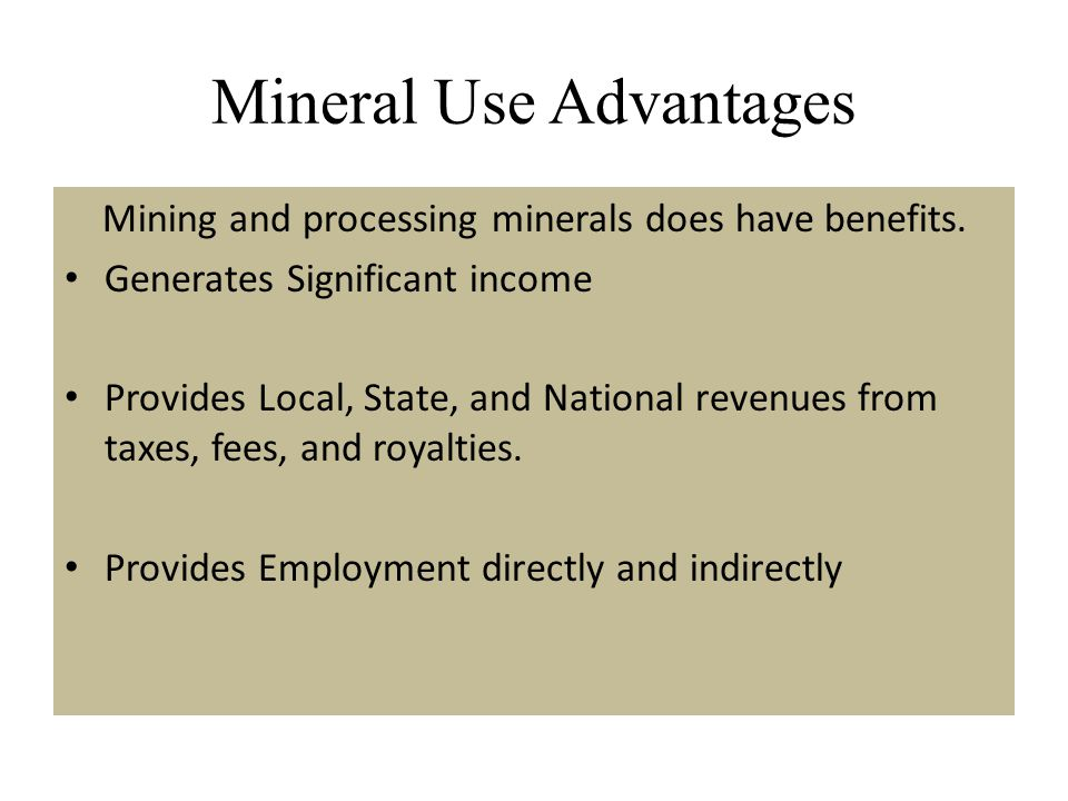 Mineral Use Advantages Mining and processing minerals does have benefits. Generates Significant income Provides Local, State, and National revenues fr
