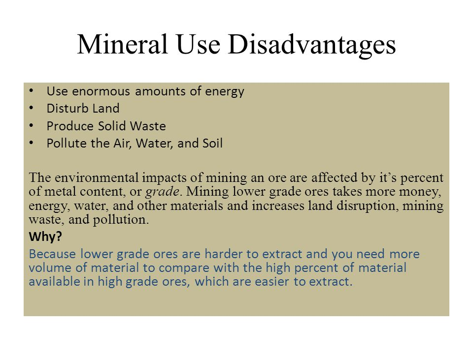 Mineral Use Disadvantages Use enormous amounts of energy Disturb Land Produce Solid Waste Pollute the Air, Water, and Soil The environmental impacts o