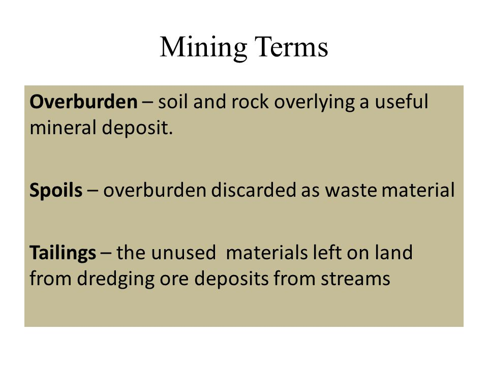 Mining Terms Overburden – soil and rock overlying a useful mineral deposit. Spoils – overburden discarded as waste material Tailings – the unused mate
