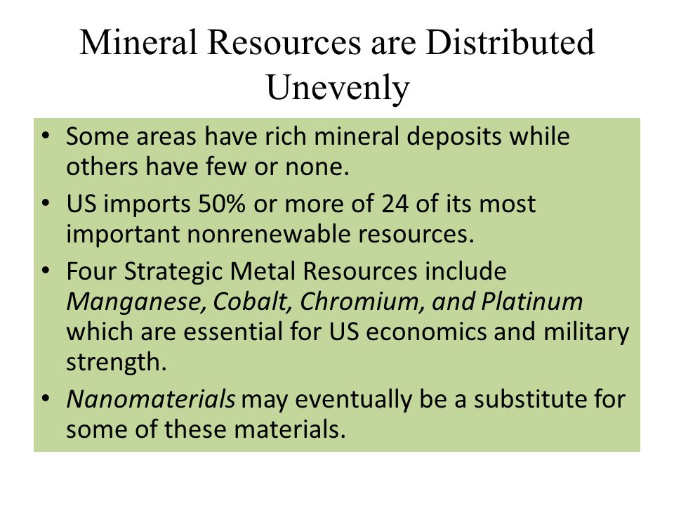 Mineral Resources are Distributed Unevenly Some areas have rich mineral deposits while others have few or none. US imports 50% or more of 24 of its mo