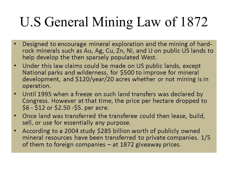U.S General Mining Law of 1872 Designed to encourage mineral exploration and the mining of hard- rock minerals such as Au, Ag, Cu, Zn, Ni, and U on pu
