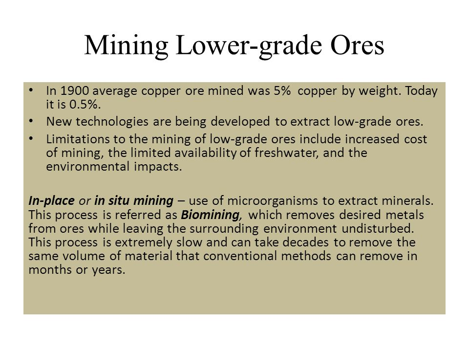 Mining Lower-grade Ores In 1900 average copper ore mined was 5% copper by weight. Today it is 0.5%. New technologies are being developed to extract lo