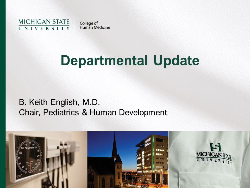 B. Keith English, M.D. Chair, Pediatrics & Human Development Departmental Update
