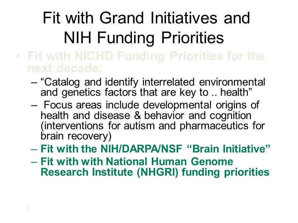 """13 Fit with Grand Initiatives and NIH Funding Priorities Fit with NICHD Funding Priorities for the next decade: –""""Catalog and identify interrelated en"""