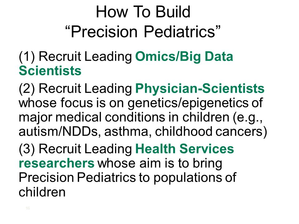 """16 How To Build """"Precision Pediatrics"""" (1) Recruit Leading Omics/Big Data Scientists (2) Recruit Leading Physician-Scientists whose focus is on geneti"""