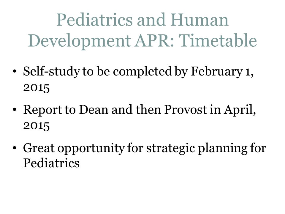 Pediatrics and Human Development APR: Timetable Self-study to be completed by February 1, 2015 Report to Dean and then Provost in April, 2015 Great op