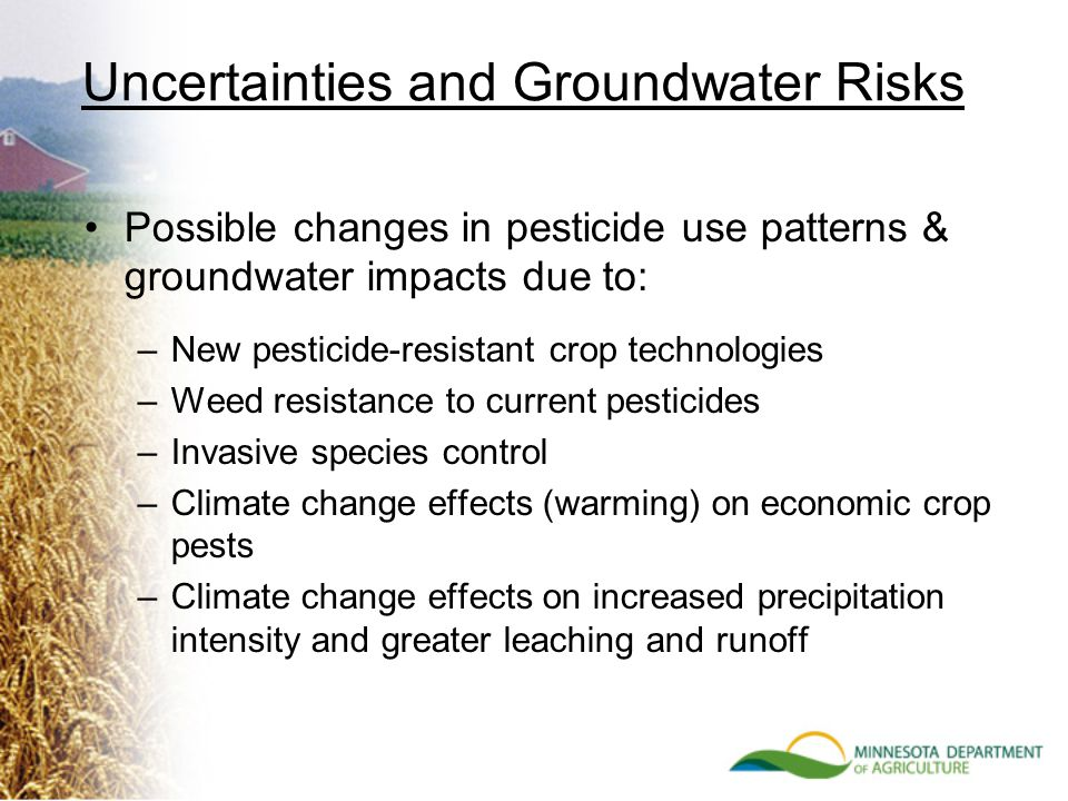 Uncertainties and Groundwater Risks Possible changes in pesticide use patterns & groundwater impacts due to: –New pesticide-resistant crop technologies –Weed resistance to current pesticides –Invasive species control –Climate change effects (warming) on economic crop pests –Climate change effects on increased precipitation intensity and greater leaching and runoff