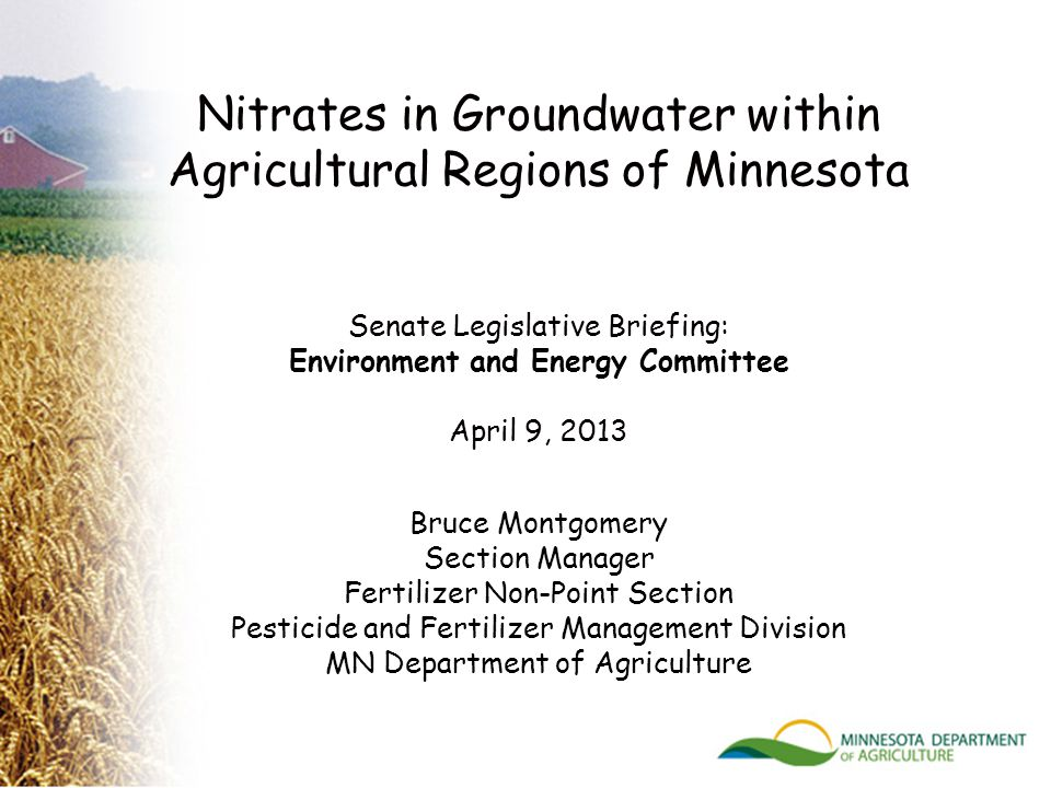 Nitrates in Groundwater within Agricultural Regions of Minnesota Senate Legislative Briefing: Environment and Energy Committee April 9, 2013 Bruce Montgomery Section Manager Fertilizer Non-Point Section Pesticide and Fertilizer Management Division MN Department of Agriculture