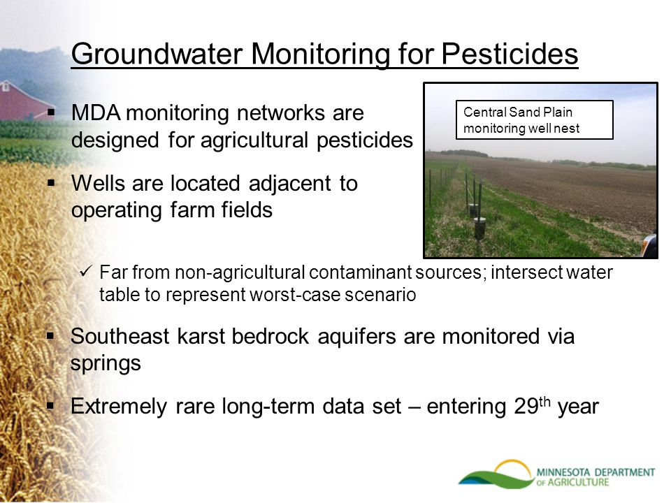 Groundwater Monitoring for Pesticides  MDA monitoring networks are designed for agricultural pesticides  Wells are located adjacent to operating farm fields Central Sand Plain monitoring well nest Far from non-agricultural contaminant sources; intersect water table to represent worst-case scenario  Southeast karst bedrock aquifers are monitored via springs  Extremely rare long-term data set – entering 29 th year
