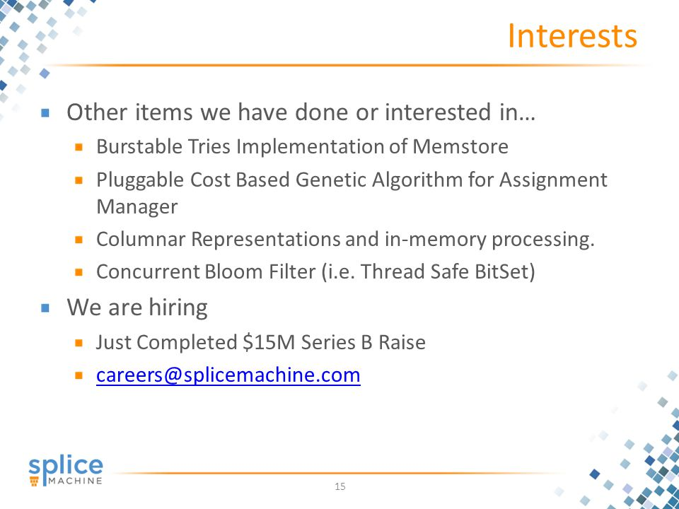 Interests Other items we have done or interested in… Burstable Tries Implementation of Memstore Pluggable Cost Based Genetic Algorithm for Assignment Manager Columnar Representations and in-memory processing.
