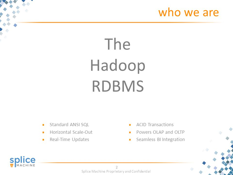 The Hadoop RDBMS 2 Standard ANSI SQL Horizontal Scale-Out Real-Time Updates ACID Transactions Powers OLAP and OLTP Seamless BI Integration who we are Splice Machine Proprietary and Confidential