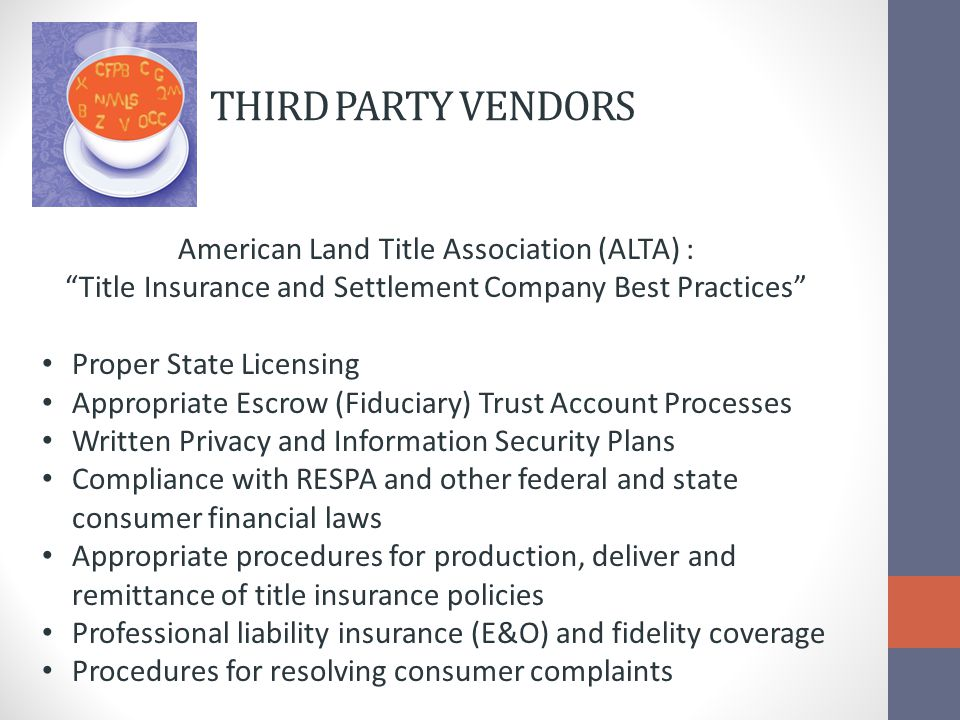THIRD PARTY VENDORS American Land Title Association (ALTA) : Title Insurance and Settlement Company Best Practices Proper State Licensing Appropriate Escrow (Fiduciary) Trust Account Processes Written Privacy and Information Security Plans Compliance with RESPA and other federal and state consumer financial laws Appropriate procedures for production, deliver and remittance of title insurance policies Professional liability insurance (E&O) and fidelity coverage Procedures for resolving consumer complaints