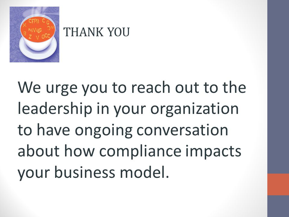 THANK YOU We urge you to reach out to the leadership in your organization to have ongoing conversation about how compliance impacts your business model.