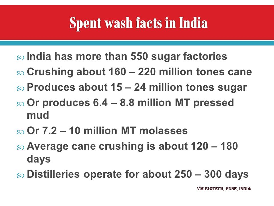  India has more than 550 sugar factories  Crushing about 160 – 220 million tones cane  Produces about 15 – 24 million tones sugar  Or produces 6.4 – 8.8 million MT pressed mud  Or 7.2 – 10 million MT molasses  Average cane crushing is about 120 – 180 days  Distilleries operate for about 250 – 300 days VM BIOTECH, Pune, INDIA