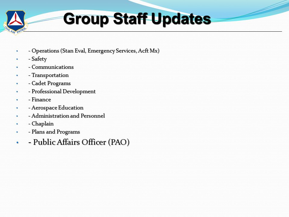 Group Staff Updates Group Staff Updates - Operations (Stan Eval, Emergency Services, Acft Mx) - Operations (Stan Eval, Emergency Services, Acft Mx) - Safety - Safety - Communications - Communications - Transportation - Transportation - Cadet Programs - Cadet Programs - Professional Development - Professional Development - Finance - Finance - Aerospace Education - Aerospace Education - Administration and Personnel - Administration and Personnel - Chaplain - Chaplain - Plans and Programs - Plans and Programs - Public Affairs Officer (PAO) - Public Affairs Officer (PAO)