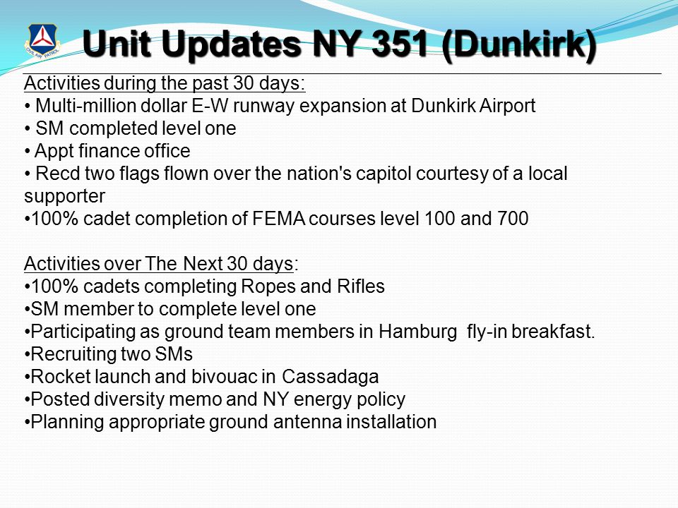 Unit Updates NY 351 (Dunkirk) Activities during the past 30 days: Multi-million dollar E-W runway expansion at Dunkirk Airport SM completed level one Appt finance office Recd two flags flown over the nation s capitol courtesy of a local supporter 100% cadet completion of FEMA courses level 100 and 700 Activities over The Next 30 days: 100% cadets completing Ropes and Rifles SM member to complete level one Participating as ground team members in Hamburg fly-in breakfast.