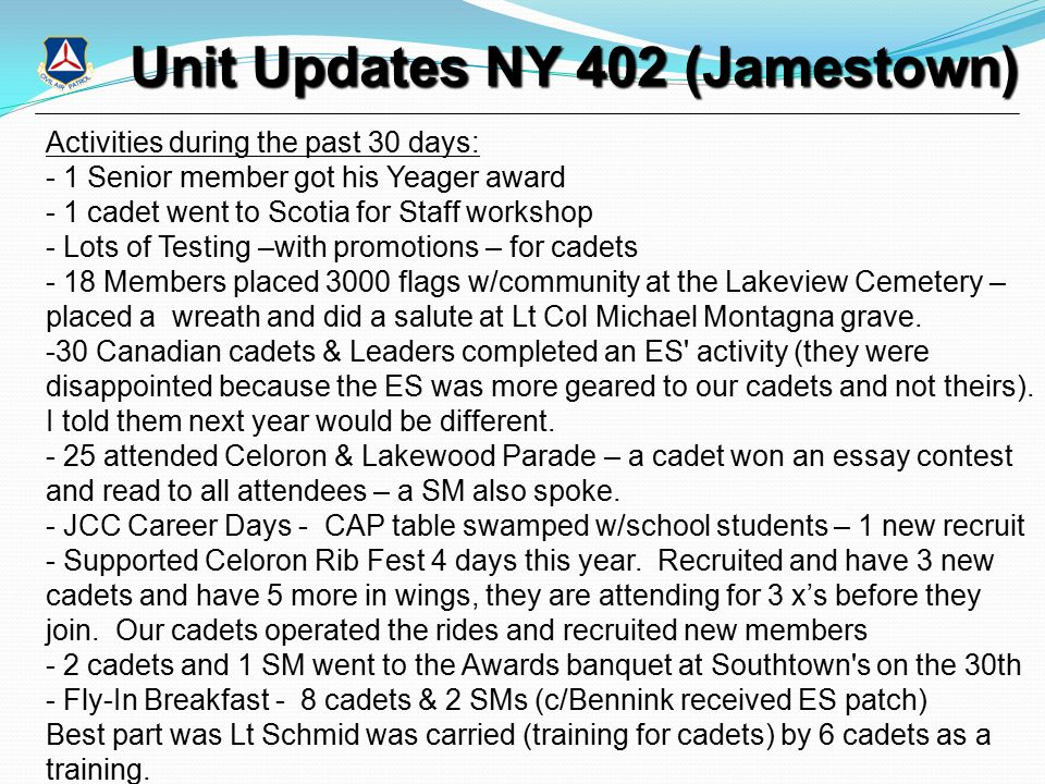 Unit Updates NY 402 (Jamestown) Activities during the past 30 days: - 1 Senior member got his Yeager award - 1 cadet went to Scotia for Staff workshop - Lots of Testing –with promotions – for cadets - 18 Members placed 3000 flags w/community at the Lakeview Cemetery – placed a wreath and did a salute at Lt Col Michael Montagna grave.