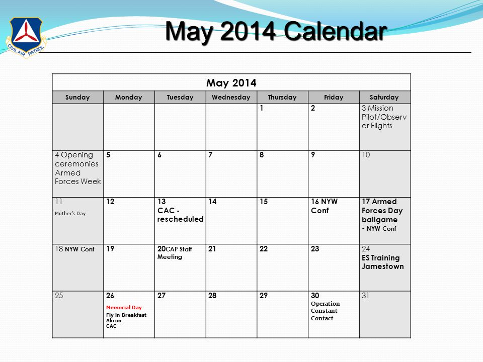 May 2014 Calendar May 2014 Calendar May 2014 SundayMondayTuesdayWednesdayThursdayFridaySaturday 12 3 Mission Pilot/Observ er Flights 4 Opening ceremonies Armed Forces Week 56789 10 11 Mother's Day 1213 CAC - rescheduled 141516 NYW Conf 17 Armed Forces Day ballgame - NYW Conf 18 NYW Conf 1920 CAP Staff Meeting 212223 24 ES Training Jamestown 25 26 Memorial Day Fly in Breakfast Akron CAC 27282930 Operation Constant Contact 31
