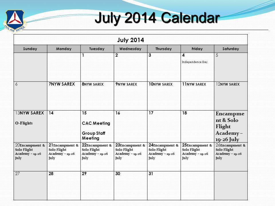 July 2014 Calendar July 2014 Calendar July 2014 SundayMondayTuesdayWednesdayThursdayFridaySaturday 1234 Independence Day 5 6 7NYW SAREX8 NYW SAREX 9 NYW SAREX 10 NYW SAREX 11 NYW SAREX 12 NYW SAREX 13 NYW SAREX O-Flights 1415 CAC Meeting Group Staff Meeting 161718 Encampme nt & Solo Flight Academy – 19-26 July 20 Encampment & Solo Flight Academy – 19-26 July 21 Encampment & Solo Flight Academy – 19-26 July 22 Encampment & Solo Flight Academy – 19-26 July 23 Encampment & Solo Flight Academy – 19-26 July 24 Encampment & Solo Flight Academy – 19-26 July 25 Encampment & Solo Flight Academy – 19-26 July 26 Encampment & Solo Flight Academy – 19-26 July 27 28293031