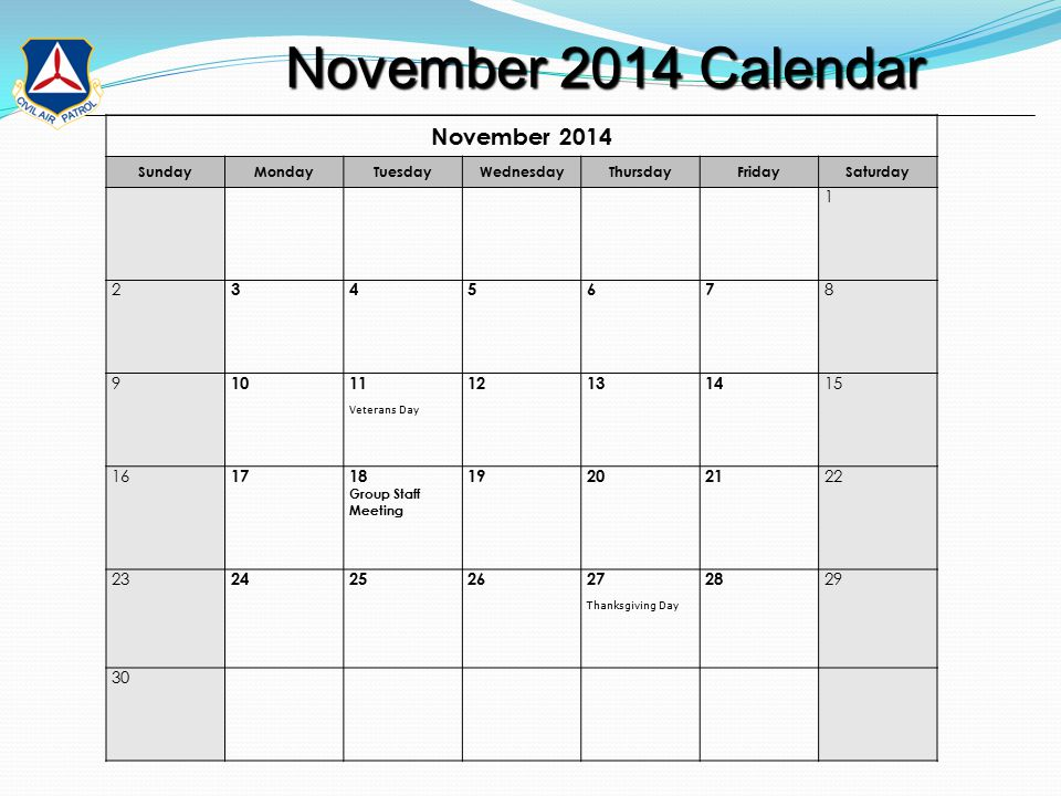November 2014 Calendar November 2014 Calendar November 2014 SundayMondayTuesdayWednesdayThursdayFridaySaturday 1 2 34567 8 9 1011 Veterans Day 121314 15 16 1718 Group Staff Meeting 192021 22 23 24252627 Thanksgiving Day 28 29 30
