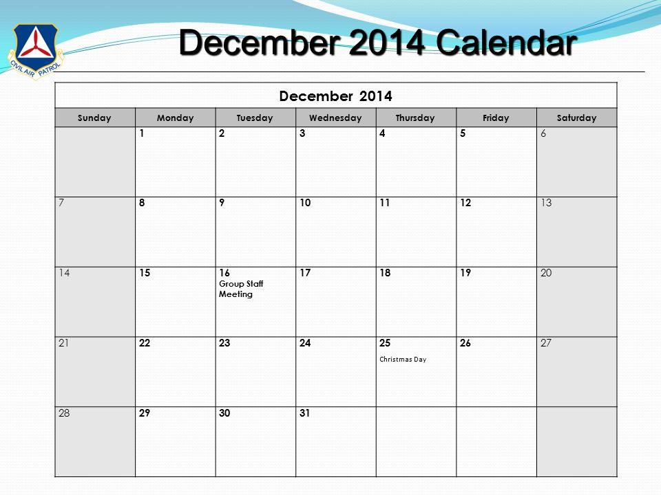 December 2014 Calendar December 2014 Calendar December 2014 SundayMondayTuesdayWednesdayThursdayFridaySaturday 12345 6 7 89101112 13 14 1516 Group Staff Meeting 171819 20 21 22232425 Christmas Day 26 27 28 293031