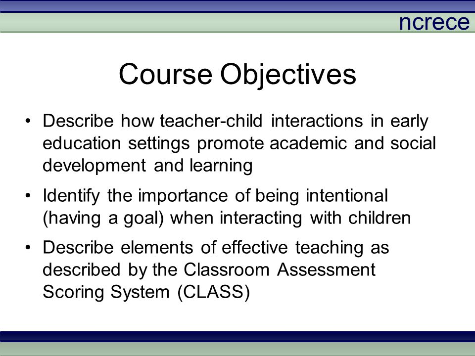 ncrece Course Objectives Describe how teacher-child interactions in early education settings promote academic and social development and learning Iden