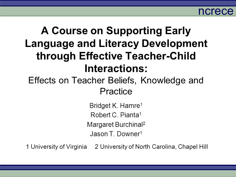 ncrece Teacher Practice Classroom Assessment Scoring System (CLASS: Pianta, LaParo, & Hamre, 2008) Emotional Support – Positive Climate, Negative Climate, Teacher Sensitivity Classroom Organization – Behavior Management, Productivity, Instructional Learning Formats Instructional Support – Concept Development, Quality of Feedback, Language Modeling Literacy Focus –Each dimension scored on 1 to 7 scale from low to high quality –Coded from 30 minute videotapes sent in by teachers between midterm and 2 weeks after final exam