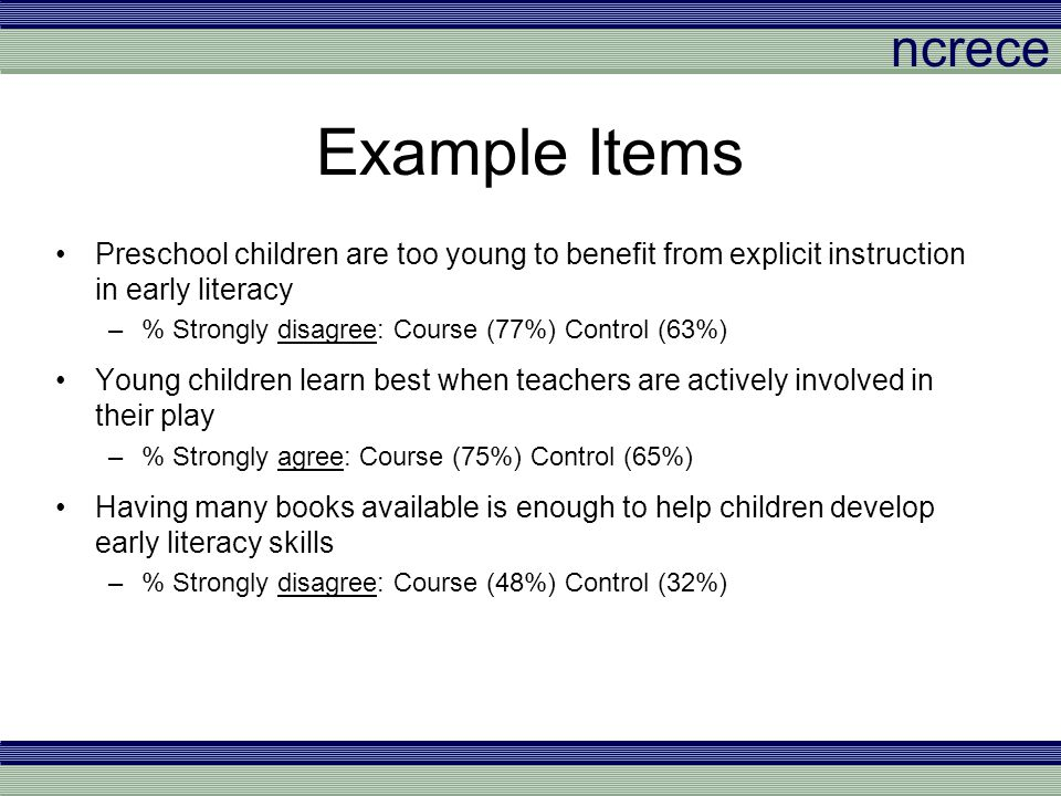 ncrece Example Items Preschool children are too young to benefit from explicit instruction in early literacy –% Strongly disagree: Course (77%) Contro