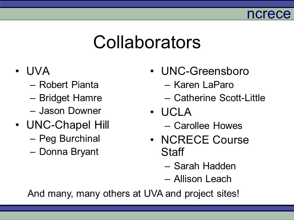 ncrece Collaborators UVA –Robert Pianta –Bridget Hamre –Jason Downer UNC-Chapel Hill –Peg Burchinal –Donna Bryant UNC-Greensboro –Karen LaParo –Cather