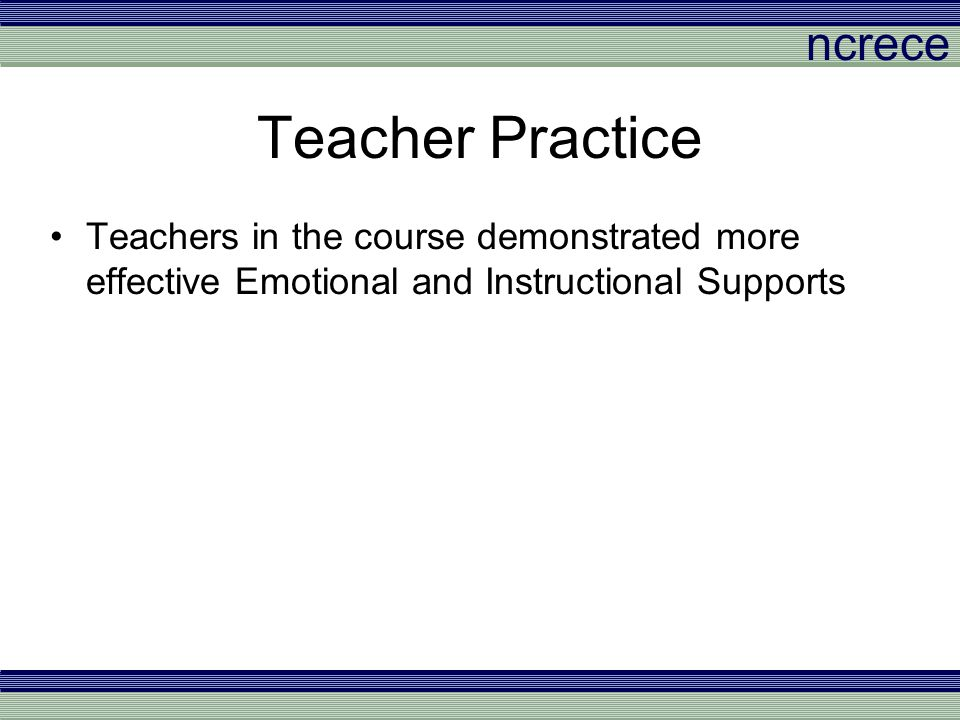 ncrece Teacher Practice Teachers in the course demonstrated more effective Emotional and Instructional Supports