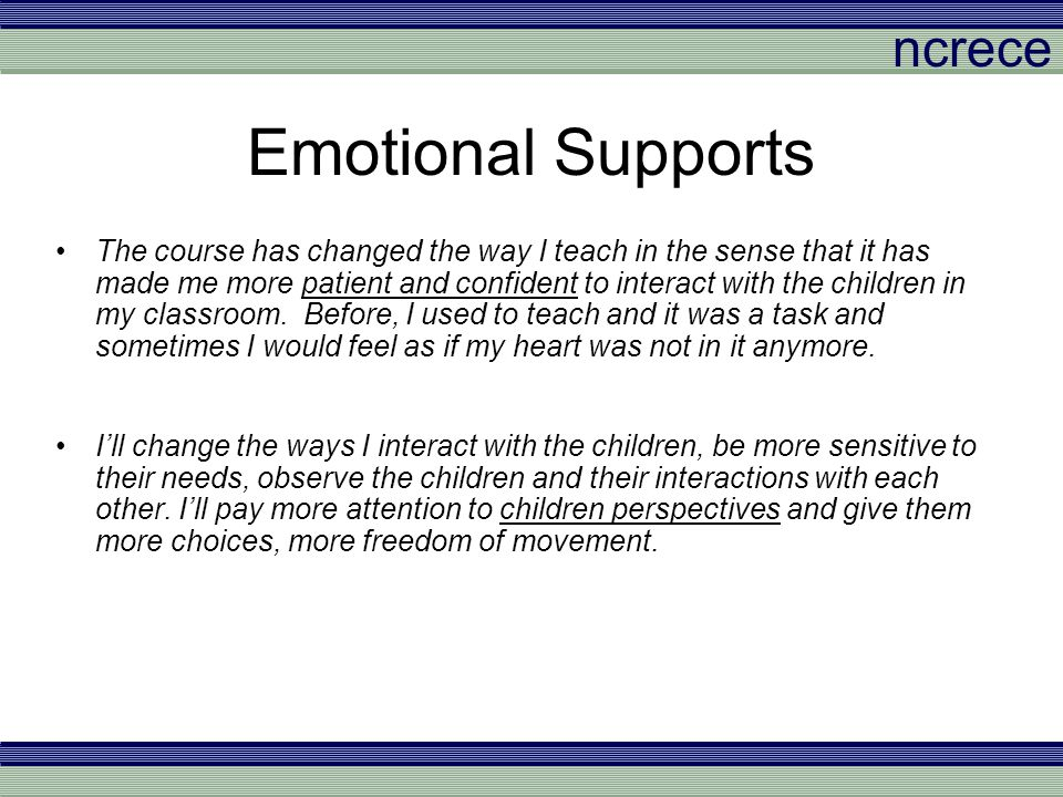 ncrece Emotional Supports The course has changed the way I teach in the sense that it has made me more patient and confident to interact with the chil