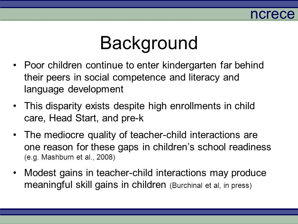 ncrece Professional Development Approaches There is a need for targeted and effective professional development opportunities for teachers Recent RCT's of professional development programs have demonstrated effects on teacher-child interactions and child outcomes (Bierman et al., 2008; Pianta et al., 2008; Raver et al., 2008) Most of these interventions involve curricula and/or intensive coaching Less evidence regarding coursework (see Dickinson & Caswell, 2007 and Neuman & Cunningham, 2009 for exceptions) Coursework may be easier to replicate and integrate into existing systems of in-service and pre-service training and is less expensive than coaching But can coursework alone change practice?