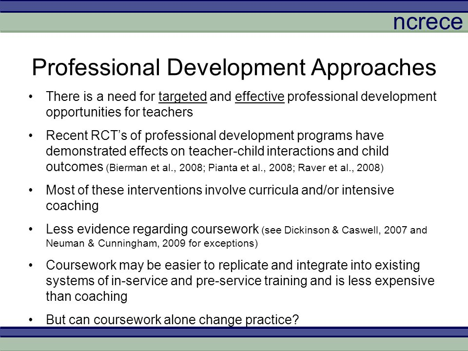 ncrece Example Items Preschool children are too young to benefit from explicit instruction in early literacy –% Strongly disagree: Course (77%) Control (63%) Young children learn best when teachers are actively involved in their play –% Strongly agree: Course (75%) Control (65%) Having many books available is enough to help children develop early literacy skills –% Strongly disagree: Course (48%) Control (32%)