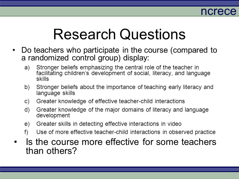 ncrece Teacher Knowledge Teacher Knowledge of Effective Interactions –15 multiple choice items assessing knowledge about effective interactions and content knowledge in literacy and language –Sample Item: The teacher has difficulty getting her students to do what she wants at circle time.