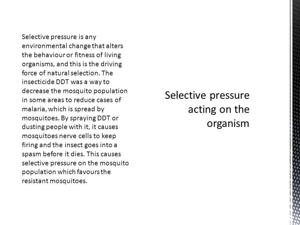 Selective pressure is any environmental change that alters the behaviour or fitness of living organisms, and this is the driving force of natural selection.